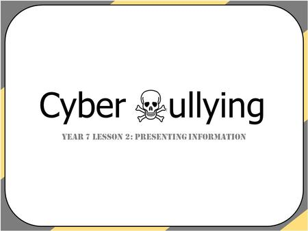 Year 7 Lesson 2: Presenting Information Cyber Bullying.