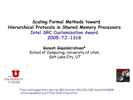 Scaling Formal Methods toward Hierarchical Protocols in Shared Memory Processors Intel SRC Customization Award 2005-TJ-1318 Ganesh Gopalakrishnan* School.
