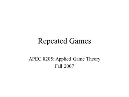 Repeated Games APEC 8205: Applied Game Theory Fall 2007.