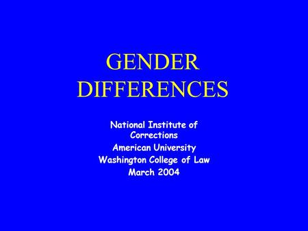 GENDER DIFFERENCES National Institute of Corrections American University Washington College of Law March 2004.