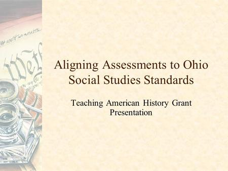 Aligning Assessments to Ohio Social Studies Standards Teaching American History Grant Presentation.