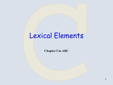 1 Lexical Elements Chapter 2 in ABC. 2 Tokens Token = word / symbol, does not contain white spaces. Tokens in C are either: –keywords –identifiers –constants.