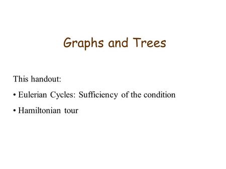Graphs and Trees This handout: Eulerian Cycles: Sufficiency of the condition Hamiltonian tour.