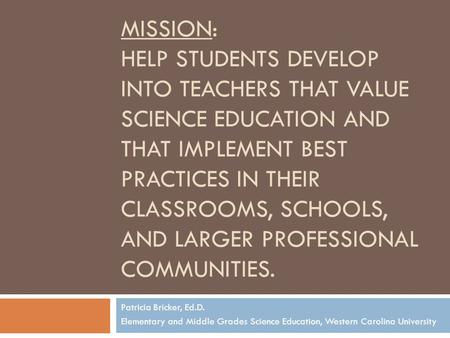MISSION: HELP STUDENTS DEVELOP INTO TEACHERS THAT VALUE SCIENCE EDUCATION AND THAT IMPLEMENT BEST PRACTICES IN THEIR CLASSROOMS, SCHOOLS, AND LARGER PROFESSIONAL.