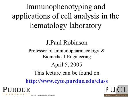 Purdue University Cytometry Laboratories – J. Paul Robinson, Professor Immunophenotyping and applications of cell analysis in the hematology laboratory.