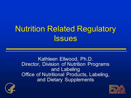 Nutrition Related Regulatory Issues Kathleen Ellwood, Ph.D. Director, Division of Nutrition Programs and Labeling Office of Nutritional Products, Labeling,