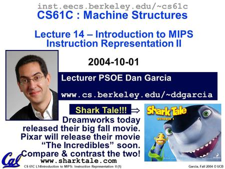 CS 61C L14Introduction to MIPS: Instruction Representation II (1) Garcia, Fall 2004 © UCB Lecturer PSOE Dan Garcia www.cs.berkeley.edu/~ddgarcia inst.eecs.berkeley.edu/~cs61c.