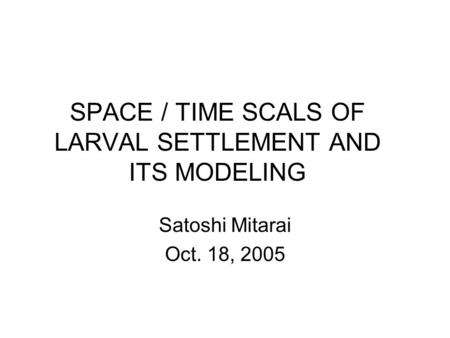 SPACE / TIME SCALS OF LARVAL SETTLEMENT AND ITS MODELING Satoshi Mitarai Oct. 18, 2005.