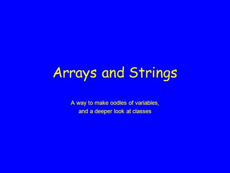 Arrays <strong>and</strong> Strings A way to make oodles of variables, <strong>and</strong> a deeper look at classes.