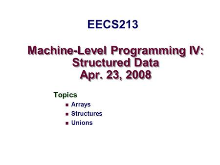 Machine-Level Programming IV: Structured Data Apr. 23, 2008 Topics Arrays Structures Unions EECS213.