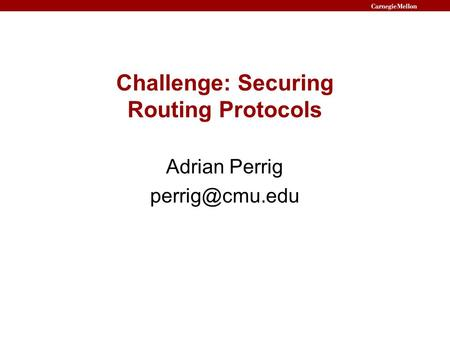 Challenge: Securing Routing Protocols Adrian Perrig