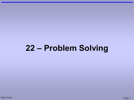 Mark Dixon Page 1 22 – Problem Solving. Mark Dixon Page 2 Session Aims & Objectives Aims –to provide a more explicit understanding of problem solving.