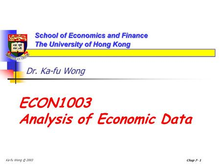Ka-fu Wong © 2003 Chap 7- 1 Dr. Ka-fu Wong ECON1003 Analysis of Economic Data.