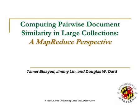 ISchool, Cloud Computing Class Talk, Oct 6 th 20081 Computing Pairwise Document Similarity in Large Collections: A MapReduce Perspective Tamer Elsayed,