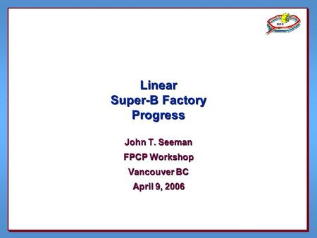 Linear Super-B Factory Progress John T. Seeman FPCP Workshop Vancouver BC April 9, 2006.