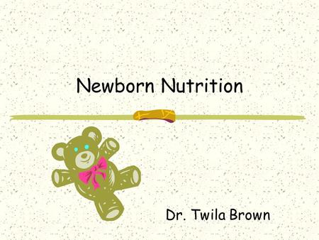 Newborn Nutrition Dr. Twila Brown. Newborns' Nutritional Needs Calorie requirements 105 to 108 kcal/kg/day Fluid requirements 140 to 160 mL/kg/day Weight.