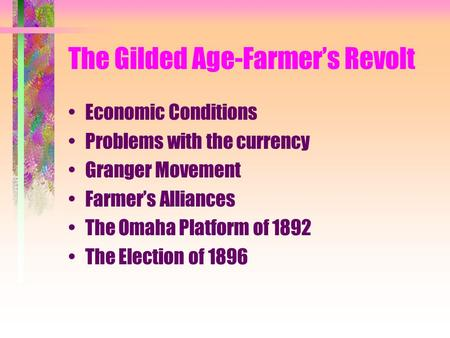 The Gilded Age-Farmer's Revolt Economic Conditions Problems with the currency Granger Movement Farmer's Alliances The Omaha Platform of 1892 The Election.