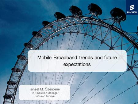 Slide title minimum 48 pt Slide subtitle minimum 30 pt Mobile Broadband trends and future expectations Tansel M. Özergene RAN Solution Manager Ericsson.