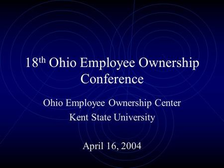 18 th Ohio Employee Ownership Conference Ohio Employee Ownership Center Kent State University April 16, 2004.