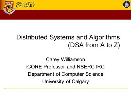 Distributed Systems and Algorithms (DSA from A to Z) Carey Williamson iCORE Professor and NSERC IRC Department of Computer Science University of Calgary.