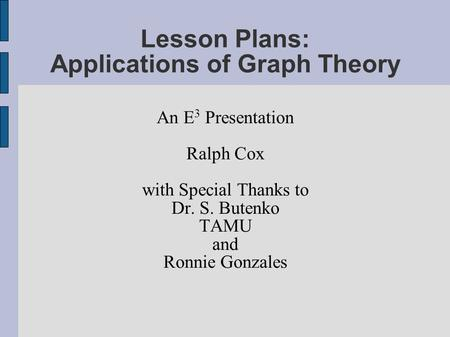Lesson Plans: Applications of Graph Theory An E 3 Presentation Ralph Cox with Special Thanks to Dr. S. Butenko TAMU and Ronnie Gonzales.