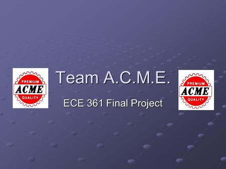 Team A.C.M.E. ECE 361 Final Project. Team Members A my Sibilia C hris Waters M att Fike E ric Benz.