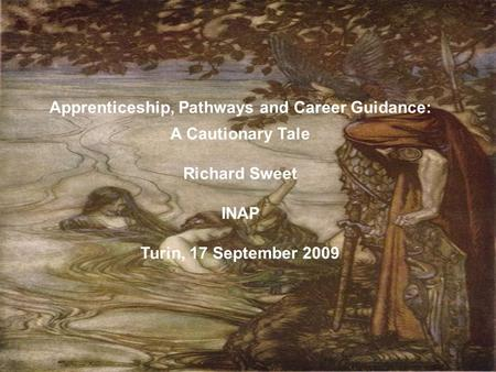 Apprenticeship, Pathways and Career Guidance: A Cautionary Tale Richard Sweet INAP Turin, 17 September 2009.