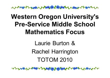 Western Oregon University's Pre-Service Middle School Mathematics Focus Laurie Burton & Rachel Harrington TOTOM 2010.
