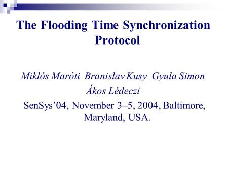 The Flooding Time Synchronization Protocol Miklós Maróti Branislav Kusy Gyula Simon Ákos Lédeczi SenSys'04, November 3–5, 2004, Baltimore, Maryland, USA.