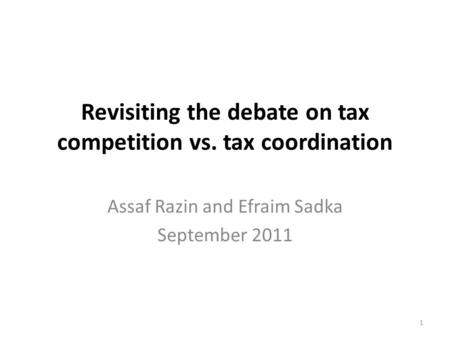 Revisiting the debate on tax competition vs. tax coordination Assaf Razin and Efraim Sadka September 2011 1.