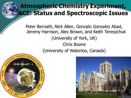 Atmospheric Chemistry Experiment, ACE: Status and Spectroscopic Issues Peter Bernath, Nick Allen, Gonzalo Gonzalez Abad, Jeremy Harrison, Alex Brown, and.