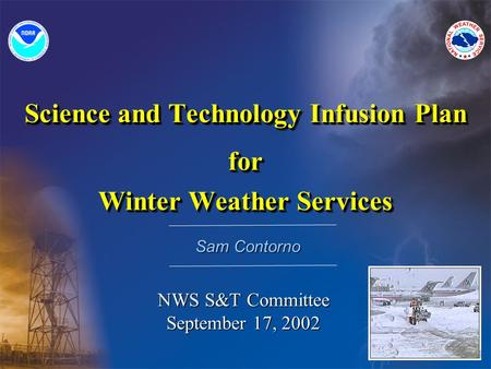 Science and Technology Infusion Plan for Winter Weather Services Science and Technology Infusion Plan for Winter Weather Services Sam Contorno NWS S&T.