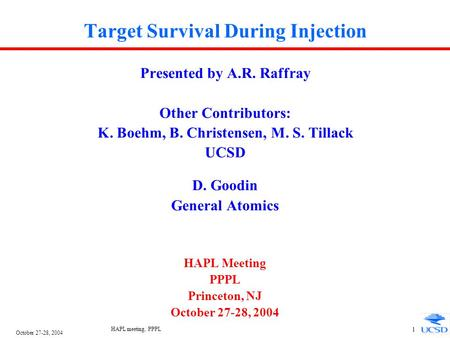 October 27-28, 2004 HAPL meeting, PPPL 1 Target Survival During Injection Presented by A.R. Raffray Other Contributors: K. Boehm, B. Christensen, M. S.