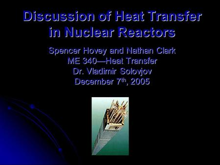 Discussion of Heat Transfer in Nuclear Reactors Spencer Hovey and Nathan Clark ME 340—Heat Transfer Dr. Vladimir Solovjov December 7 th, 2005.