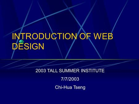 INTRODUCTION OF WEB DESIGN 2003 TALL SUMMER INSTITUTE 7/7/2003 Chi-Hua Tseng.