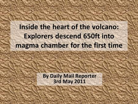 Inside the heart of the volcano: Explorers descend 650ft into magma chamber for the first time By Daily Mail Reporter 3rd May 2011.