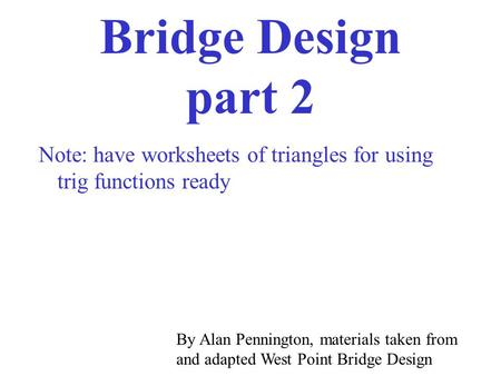 Bridge Design part 2 Note: have worksheets of triangles for using trig functions ready By Alan Pennington, materials taken from and adapted West Point.