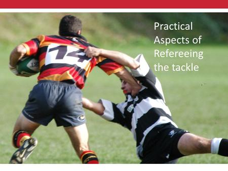 Practical Aspects of Refereeing the Tackle Practical Aspects of Refereeing the tackle.