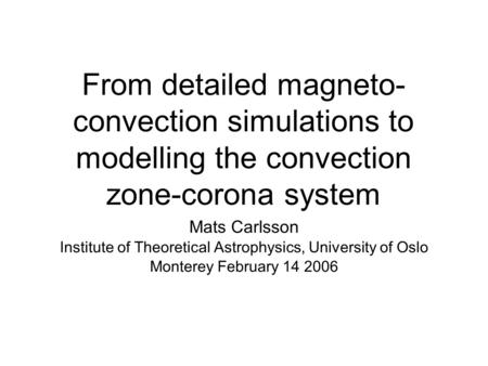 From detailed magneto- convection simulations to modelling the convection zone-corona system Mats Carlsson Institute of Theoretical Astrophysics, University.