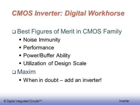© Digital Integrated Circuits 2nd Inverter CMOS Inverter: Digital Workhorse  Best Figures of Merit in CMOS Family  Noise Immunity  Performance  Power/Buffer.