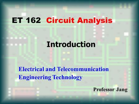 Introduction ET 162 Circuit Analysis Electrical and Telecommunication Engineering Technology Professor Jang.
