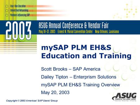 Copyright © 2003 Americas' SAP Users' Group mySAP PLM EH&S Education and Training Scott Brooks – SAP America Dailey Tipton – Enterprism Solutions mySAP.