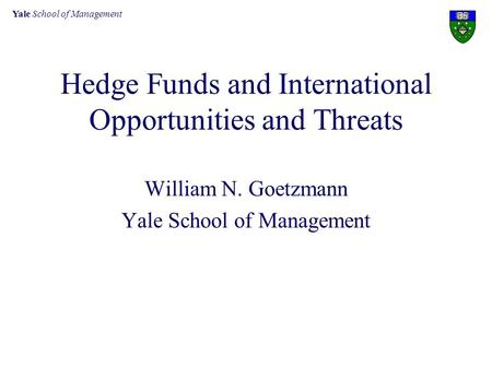 Yale School of Management Hedge Funds and International Opportunities and Threats William N. Goetzmann Yale School of Management.