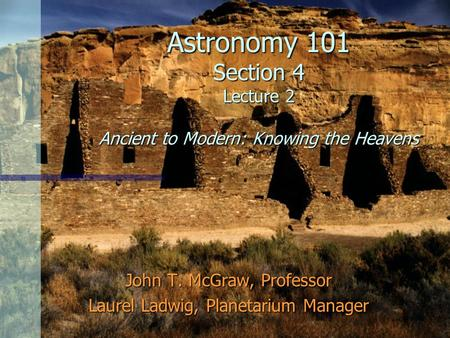 Astronomy 101 Section 4 Lecture 2 Ancient to Modern: Knowing the Heavens John T. McGraw, Professor Laurel Ladwig, Planetarium Manager.