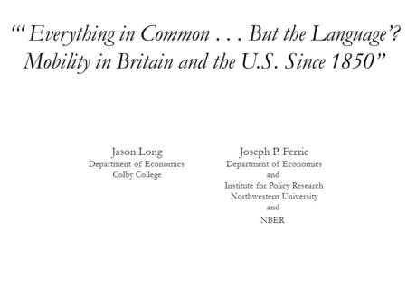 """' Everything in Common... But the Language'? Mobility in Britain and the U.S. Since 1850"" Joseph P. Ferrie Department of Economics and Institute for Policy."