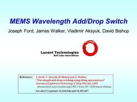 "MEMS Wavelength Add/Drop Switch Joseph Ford, James Walker, Vladimir Aksyuk, David Bishop References:J. Ford, V. Aksyuk, D. Bishop and J. Walker, ""Wavelength."