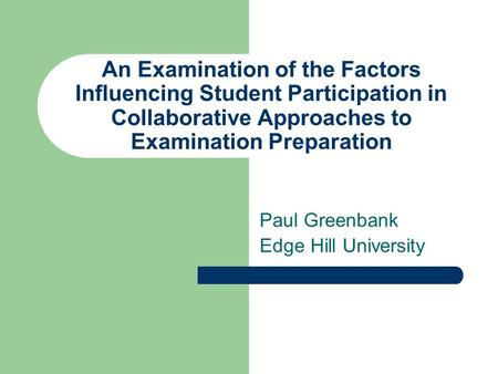 An Examination of the Factors Influencing Student Participation in Collaborative Approaches to Examination Preparation Paul Greenbank Edge Hill University.