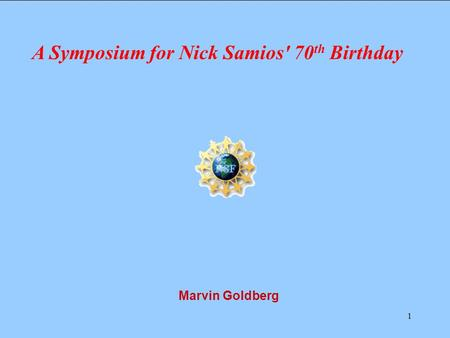 1 Marvin Goldberg A Symposium for Nick Samios' 70 th Birthday.
