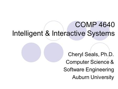 COMP 4640 Intelligent & Interactive Systems Cheryl Seals, Ph.D. Computer Science & Software Engineering Auburn University.