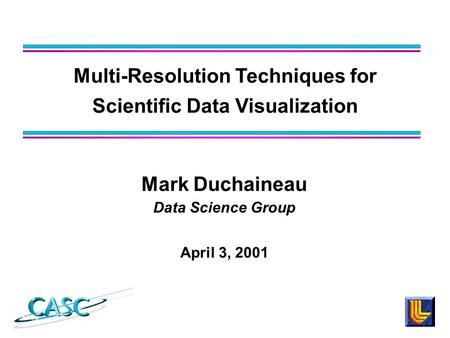 Mark Duchaineau Data Science Group April 3, 2001 Multi-Resolution Techniques for Scientific Data Visualization.
